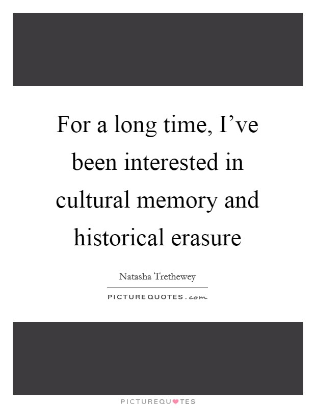 For a long time, I've been interested in cultural memory and historical erasure Picture Quote #1