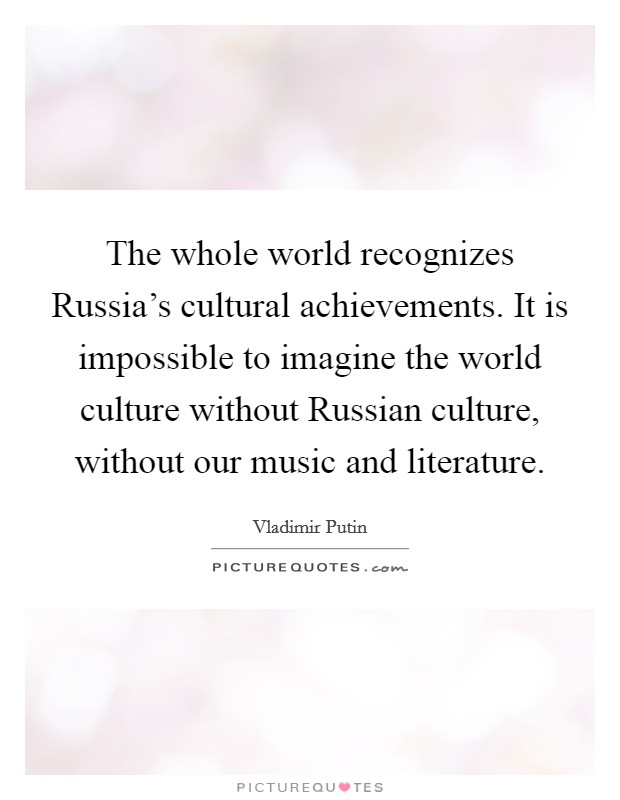 The whole world recognizes Russia's cultural achievements. It is impossible to imagine the world culture without Russian culture, without our music and literature Picture Quote #1