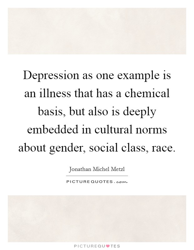 Depression as one example is an illness that has a chemical basis, but also is deeply embedded in cultural norms about gender, social class, race Picture Quote #1