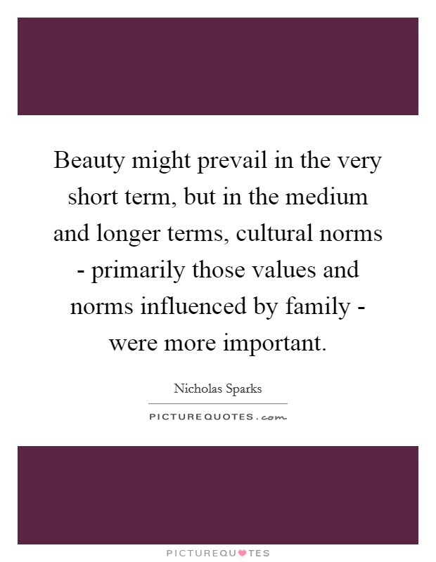 Beauty might prevail in the very short term, but in the medium and longer terms, cultural norms - primarily those values and norms influenced by family - were more important Picture Quote #1