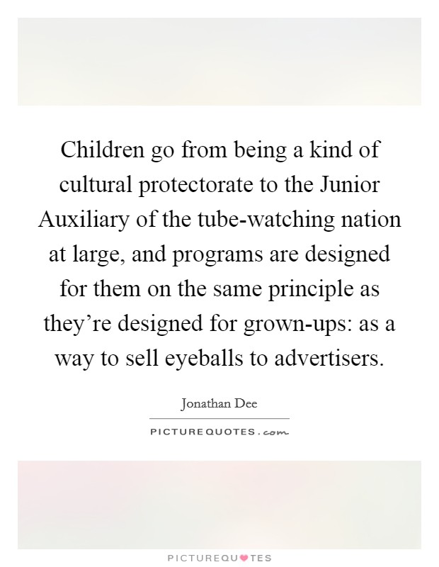 Children go from being a kind of cultural protectorate to the Junior Auxiliary of the tube-watching nation at large, and programs are designed for them on the same principle as they're designed for grown-ups: as a way to sell eyeballs to advertisers Picture Quote #1