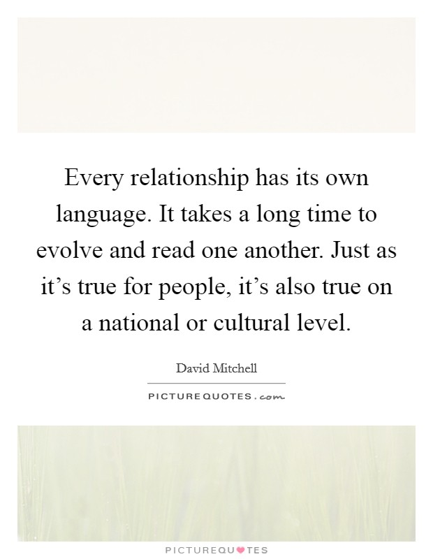 Every relationship has its own language. It takes a long time to evolve and read one another. Just as it's true for people, it's also true on a national or cultural level Picture Quote #1