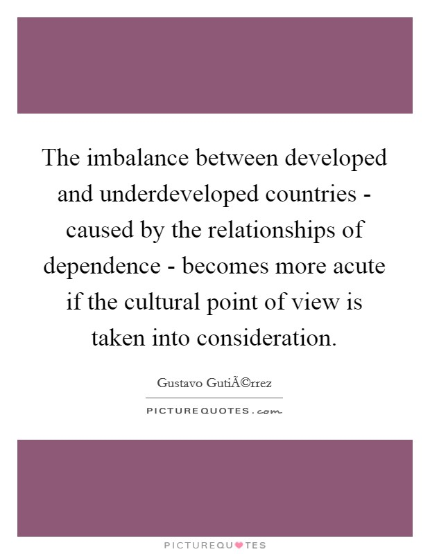 The imbalance between developed and underdeveloped countries - caused by the relationships of dependence - becomes more acute if the cultural point of view is taken into consideration Picture Quote #1