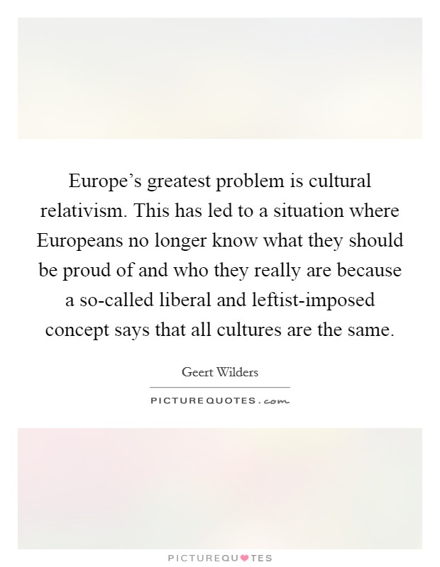 Europe's greatest problem is cultural relativism. This has led to a situation where Europeans no longer know what they should be proud of and who they really are because a so-called liberal and leftist-imposed concept says that all cultures are the same Picture Quote #1