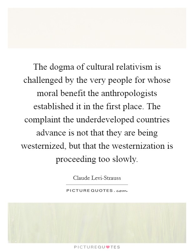 The dogma of cultural relativism is challenged by the very people for whose moral benefit the anthropologists established it in the first place. The complaint the underdeveloped countries advance is not that they are being westernized, but that the westernization is proceeding too slowly Picture Quote #1