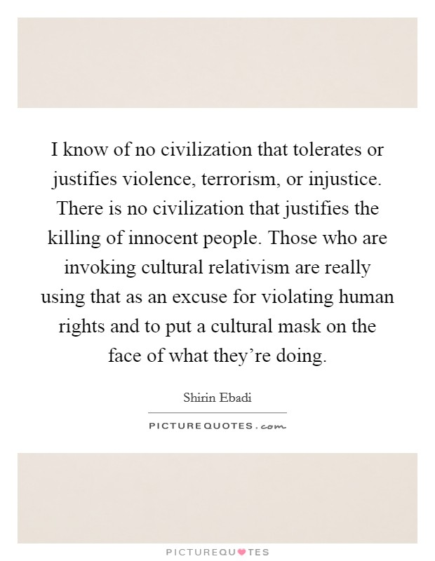 I know of no civilization that tolerates or justifies violence, terrorism, or injustice. There is no civilization that justifies the killing of innocent people. Those who are invoking cultural relativism are really using that as an excuse for violating human rights and to put a cultural mask on the face of what they're doing Picture Quote #1