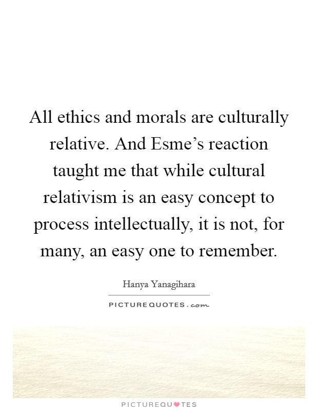 All ethics and morals are culturally relative. And Esme's reaction taught me that while cultural relativism is an easy concept to process intellectually, it is not, for many, an easy one to remember Picture Quote #1