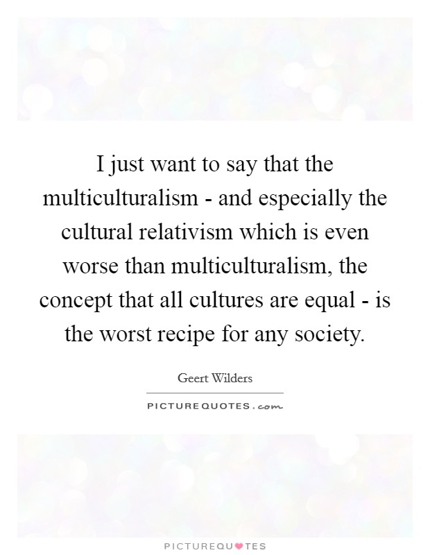 I just want to say that the multiculturalism - and especially the cultural relativism which is even worse than multiculturalism, the concept that all cultures are equal - is the worst recipe for any society Picture Quote #1