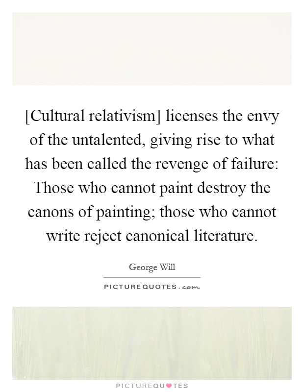 [Cultural relativism] licenses the envy of the untalented, giving rise to what has been called the revenge of failure: Those who cannot paint destroy the canons of painting; those who cannot write reject canonical literature Picture Quote #1