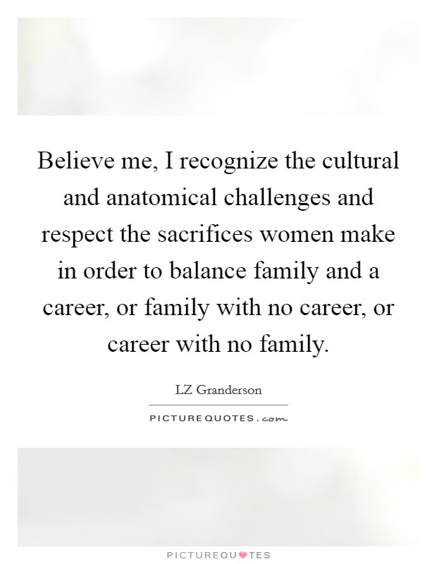 Believe me, I recognize the cultural and anatomical challenges and respect the sacrifices women make in order to balance family and a career, or family with no career, or career with no family Picture Quote #1