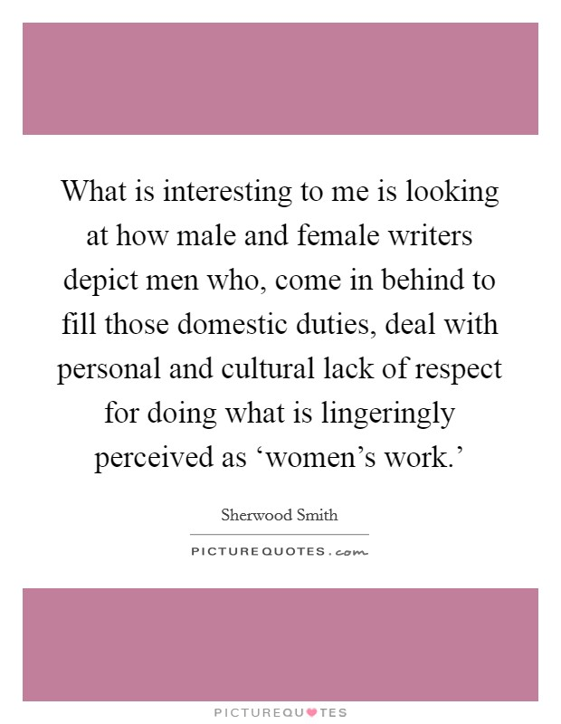 What is interesting to me is looking at how male and female writers depict men who, come in behind to fill those domestic duties, deal with personal and cultural lack of respect for doing what is lingeringly perceived as 'women's work.' Picture Quote #1