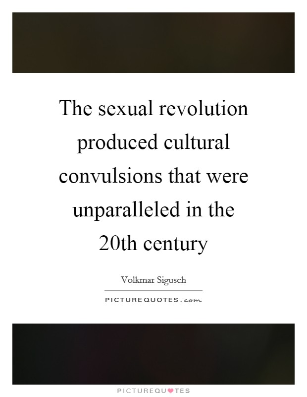 The sexual revolution produced cultural convulsions that were unparalleled in the 20th century Picture Quote #1