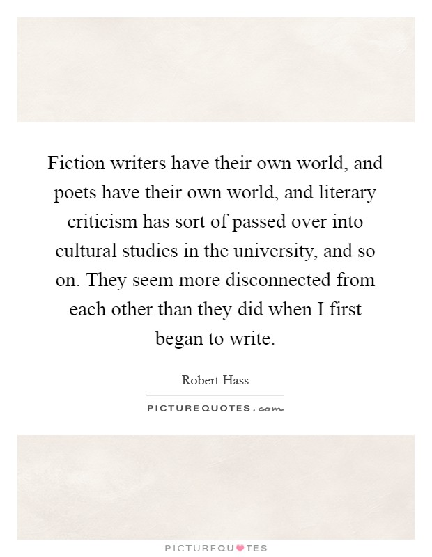 Fiction writers have their own world, and poets have their own world, and literary criticism has sort of passed over into cultural studies in the university, and so on. They seem more disconnected from each other than they did when I first began to write. Picture Quote #1