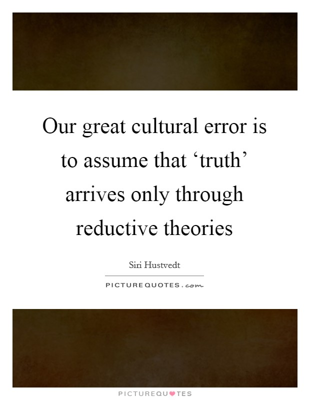 Our great cultural error is to assume that 'truth' arrives only through reductive theories Picture Quote #1