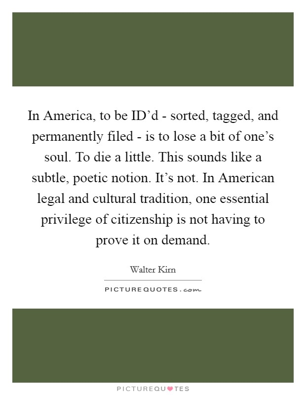 In America, to be ID'd - sorted, tagged, and permanently filed - is to lose a bit of one's soul. To die a little. This sounds like a subtle, poetic notion. It's not. In American legal and cultural tradition, one essential privilege of citizenship is not having to prove it on demand Picture Quote #1