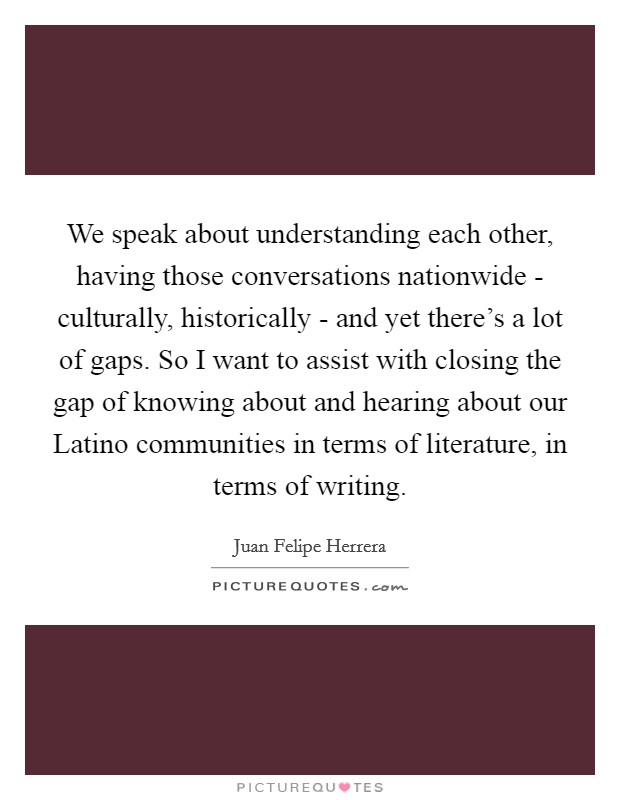 We speak about understanding each other, having those conversations nationwide - culturally, historically - and yet there's a lot of gaps. So I want to assist with closing the gap of knowing about and hearing about our Latino communities in terms of literature, in terms of writing Picture Quote #1