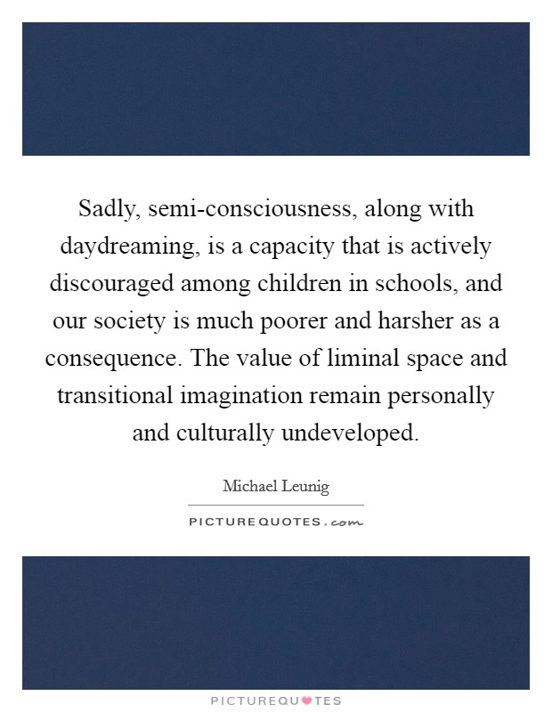 Sadly, semi-consciousness, along with daydreaming, is a capacity that is actively discouraged among children in schools, and our society is much poorer and harsher as a consequence. The value of liminal space and transitional imagination remain personally and culturally undeveloped Picture Quote #1