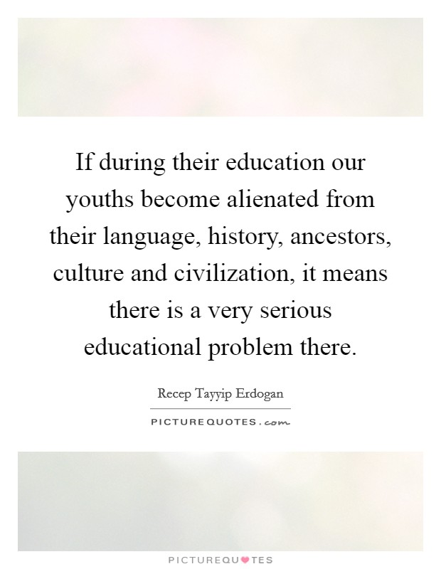 If during their education our youths become alienated from their language, history, ancestors, culture and civilization, it means there is a very serious educational problem there Picture Quote #1