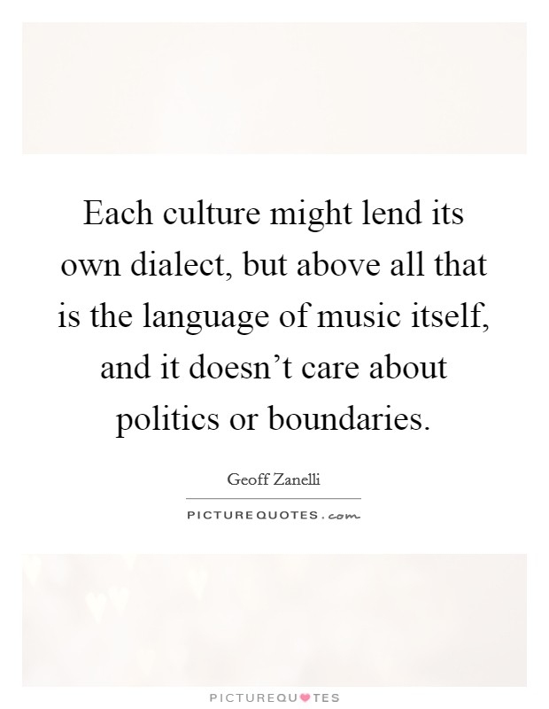 Each culture might lend its own dialect, but above all that is the language of music itself, and it doesn't care about politics or boundaries Picture Quote #1