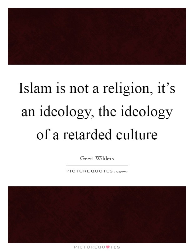 Islam is not a religion, it's an ideology, the ideology of a retarded culture Picture Quote #1