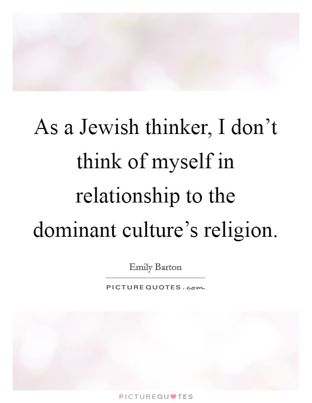 As a Jewish thinker, I don't think of myself in relationship to the dominant culture's religion Picture Quote #1