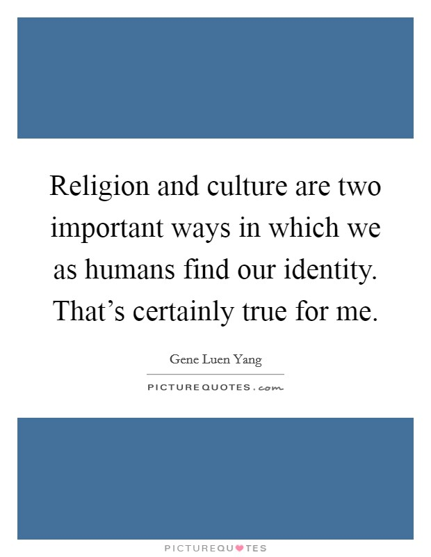 Religion and culture are two important ways in which we as humans find our identity. That's certainly true for me Picture Quote #1