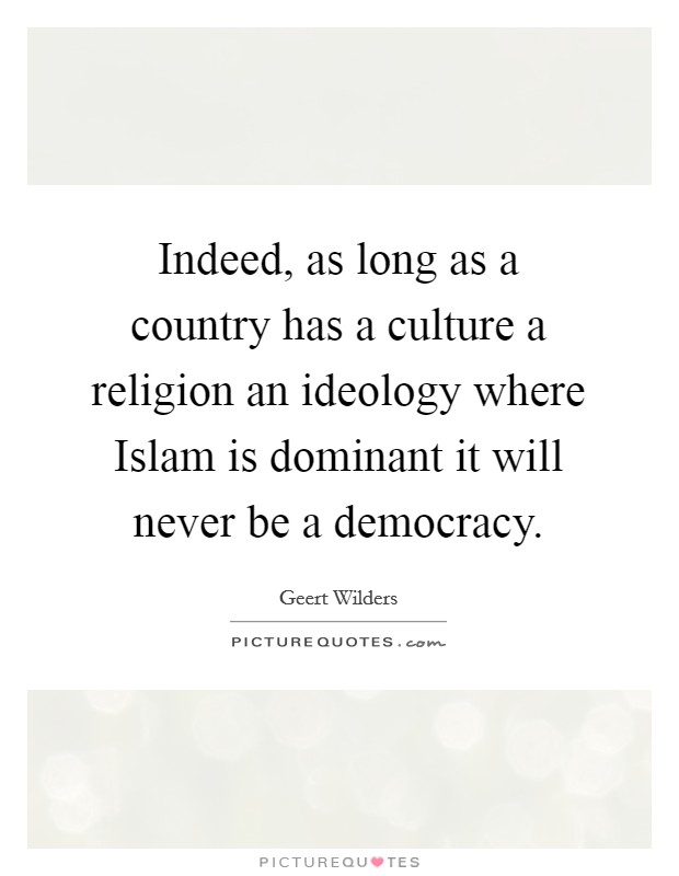 Indeed, as long as a country has a culture a religion an ideology where Islam is dominant it will never be a democracy Picture Quote #1
