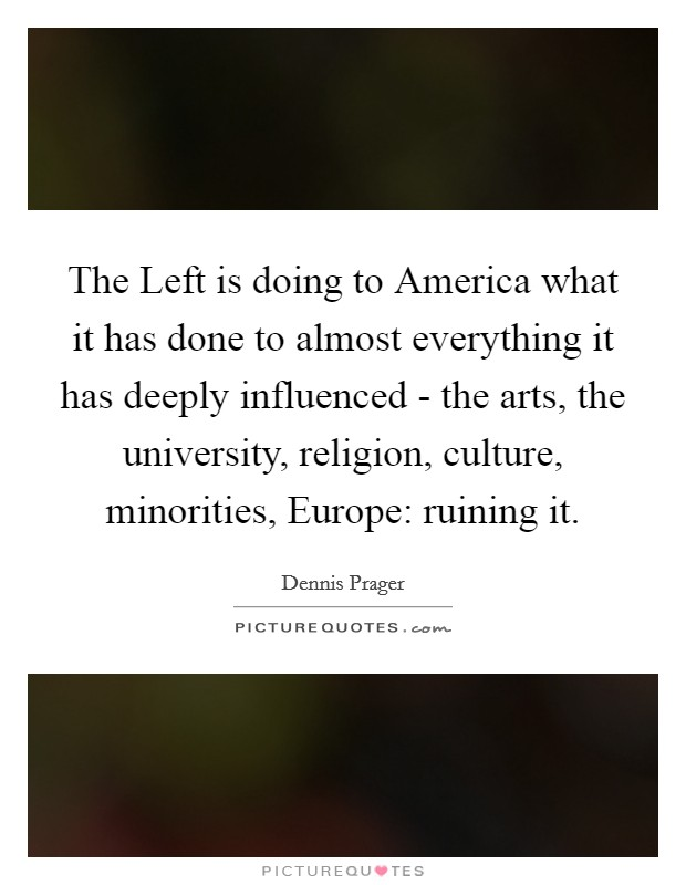 The Left is doing to America what it has done to almost everything it has deeply influenced - the arts, the university, religion, culture, minorities, Europe: ruining it Picture Quote #1