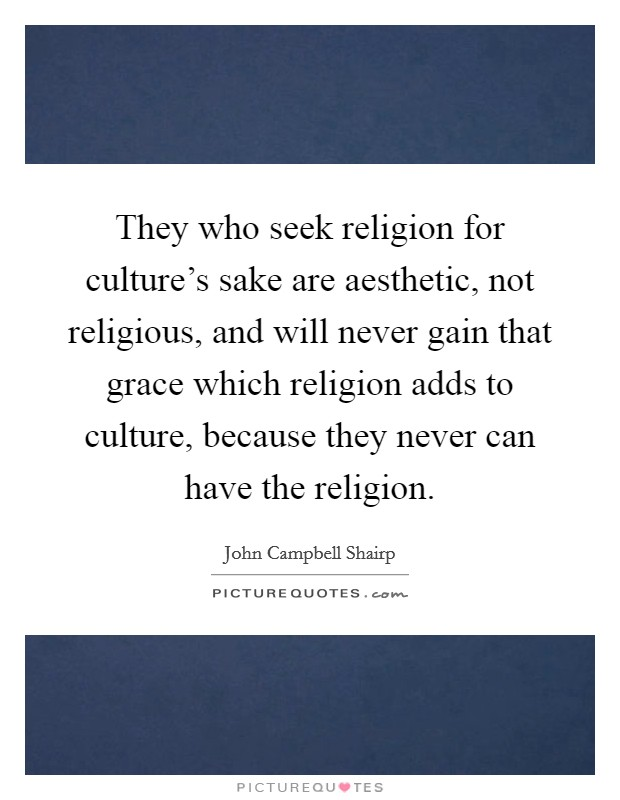 They who seek religion for culture's sake are aesthetic, not religious, and will never gain that grace which religion adds to culture, because they never can have the religion Picture Quote #1