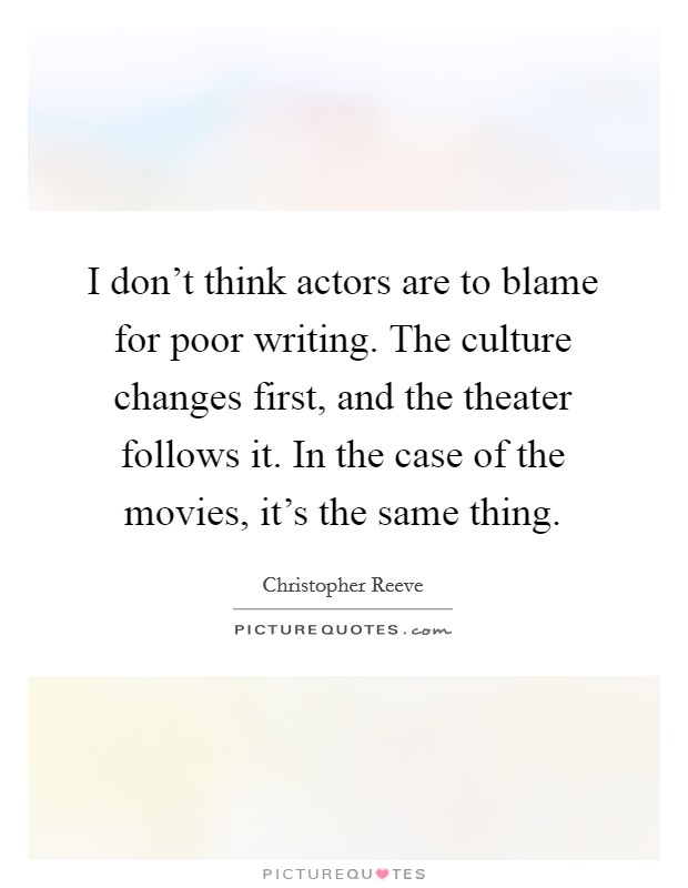 I don't think actors are to blame for poor writing. The culture changes first, and the theater follows it. In the case of the movies, it's the same thing Picture Quote #1