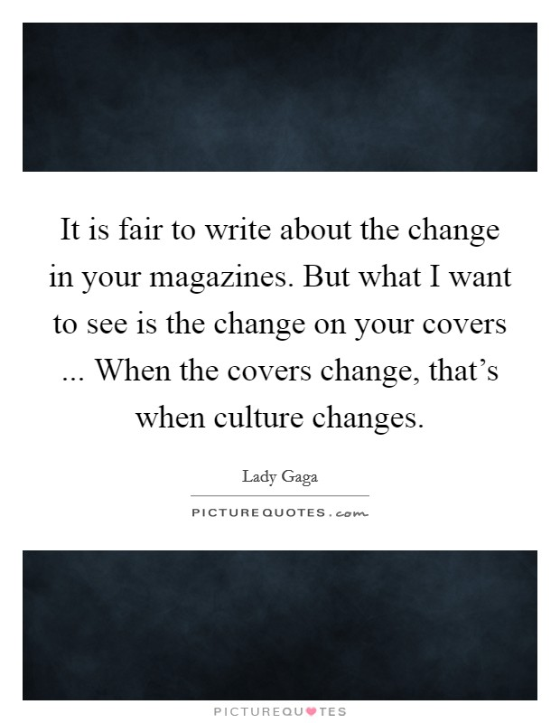 It is fair to write about the change in your magazines. But what I want to see is the change on your covers ... When the covers change, that's when culture changes Picture Quote #1