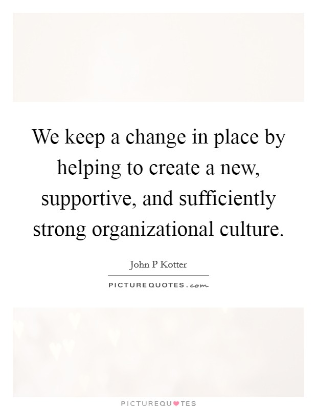 We keep a change in place by helping to create a new, supportive, and sufficiently strong organizational culture Picture Quote #1