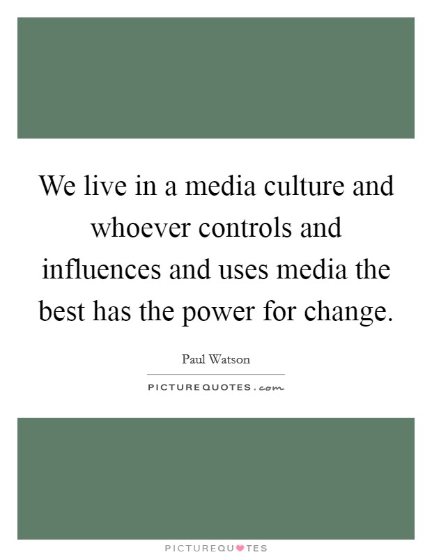 We live in a media culture and whoever controls and influences and uses media the best has the power for change Picture Quote #1