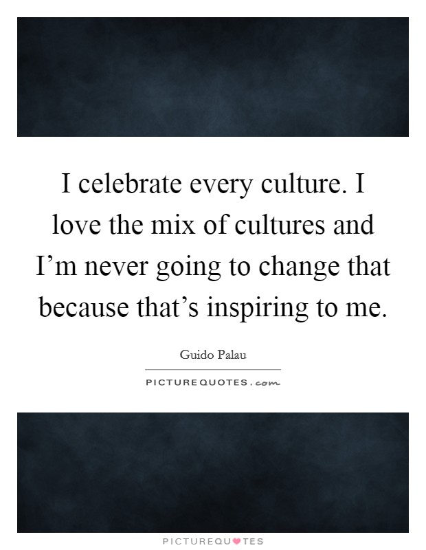 I celebrate every culture. I love the mix of cultures and I'm never going to change that because that's inspiring to me Picture Quote #1