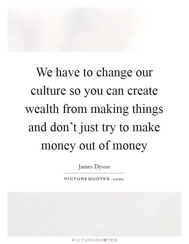 We have to change our culture so you can create wealth from making things and don't just try to make money out of money Picture Quote #1