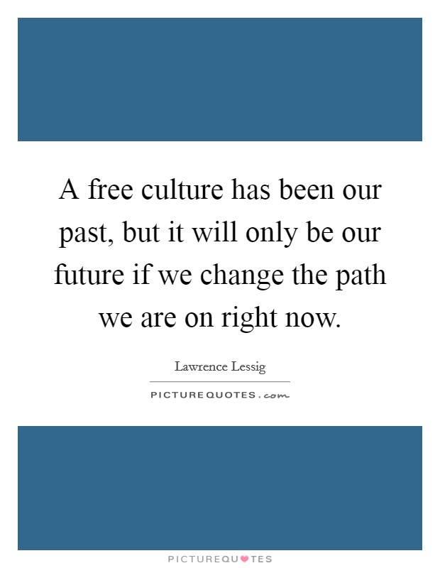 A free culture has been our past, but it will only be our future if we change the path we are on right now Picture Quote #1