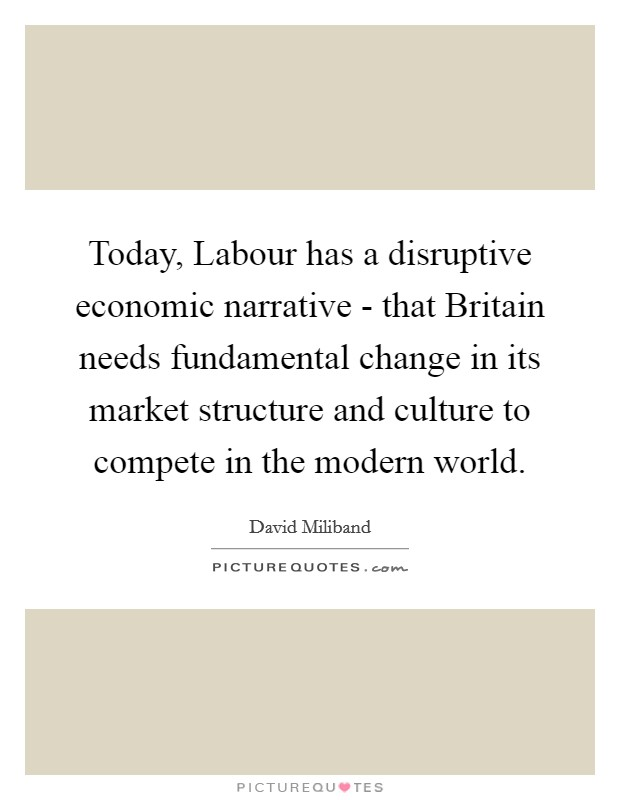 Today, Labour has a disruptive economic narrative - that Britain needs fundamental change in its market structure and culture to compete in the modern world Picture Quote #1
