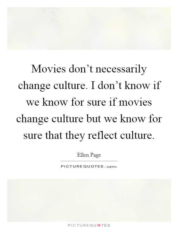 Movies don't necessarily change culture. I don't know if we know for sure if movies change culture but we know for sure that they reflect culture Picture Quote #1