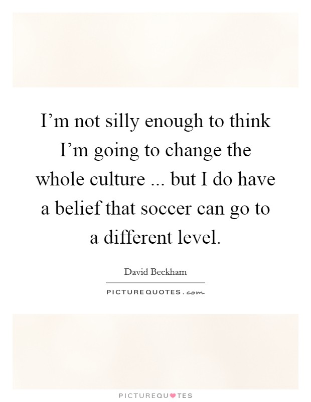 I'm not silly enough to think I'm going to change the whole culture ... but I do have a belief that soccer can go to a different level Picture Quote #1