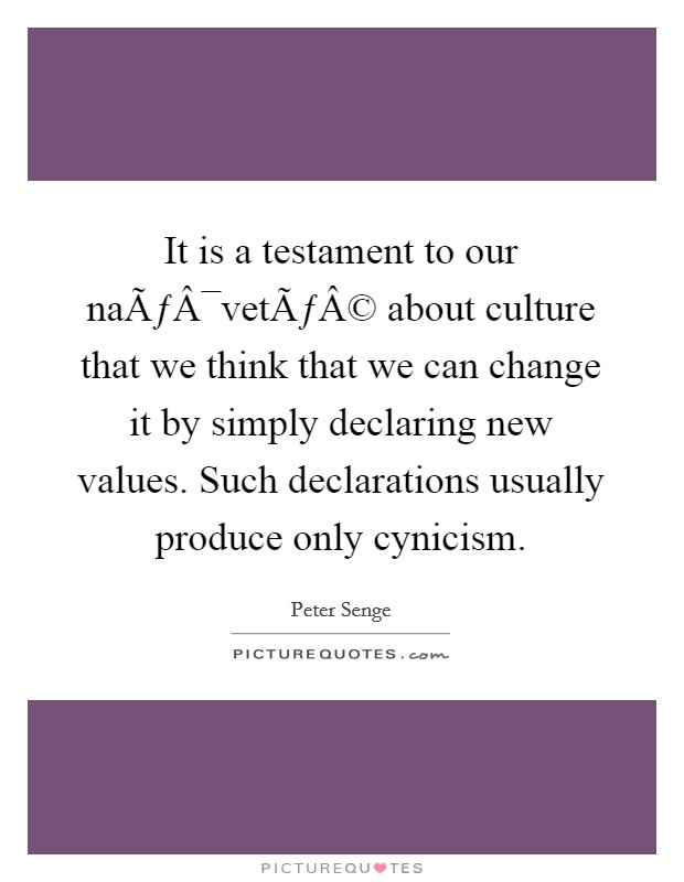 It is a testament to our naïveté about culture that we think that we can change it by simply declaring new values. Such declarations usually produce only cynicism Picture Quote #1