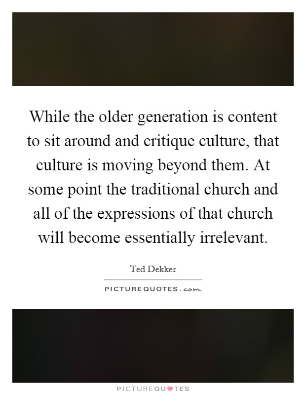 While the older generation is content to sit around and critique culture, that culture is moving beyond them. At some point the traditional church and all of the expressions of that church will become essentially irrelevant Picture Quote #1