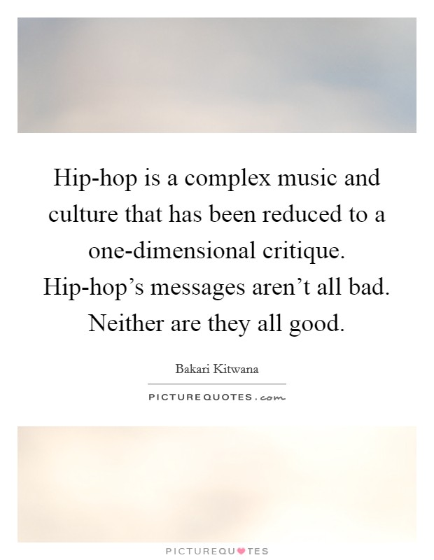 Hip-hop is a complex music and culture that has been reduced to a one-dimensional critique. Hip-hop's messages aren't all bad. Neither are they all good Picture Quote #1