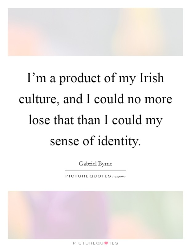 I'm a product of my Irish culture, and I could no more lose that than I could my sense of identity Picture Quote #1