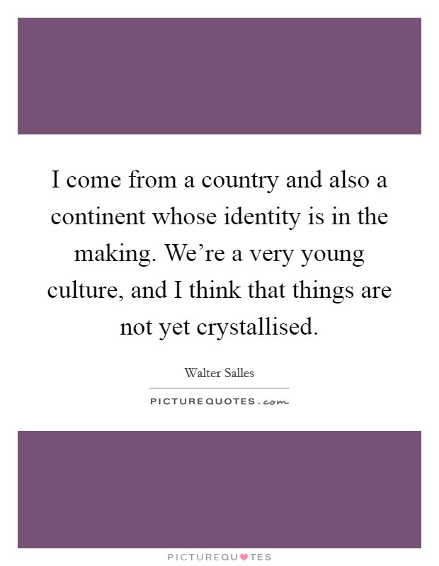 I come from a country and also a continent whose identity is in the making. We're a very young culture, and I think that things are not yet crystallised Picture Quote #1