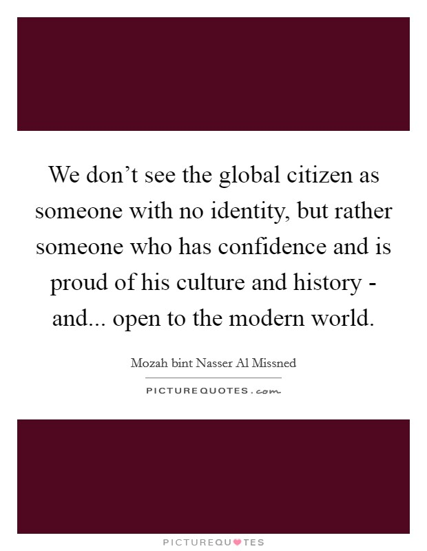 We don't see the global citizen as someone with no identity, but rather someone who has confidence and is proud of his culture and history - and... open to the modern world Picture Quote #1