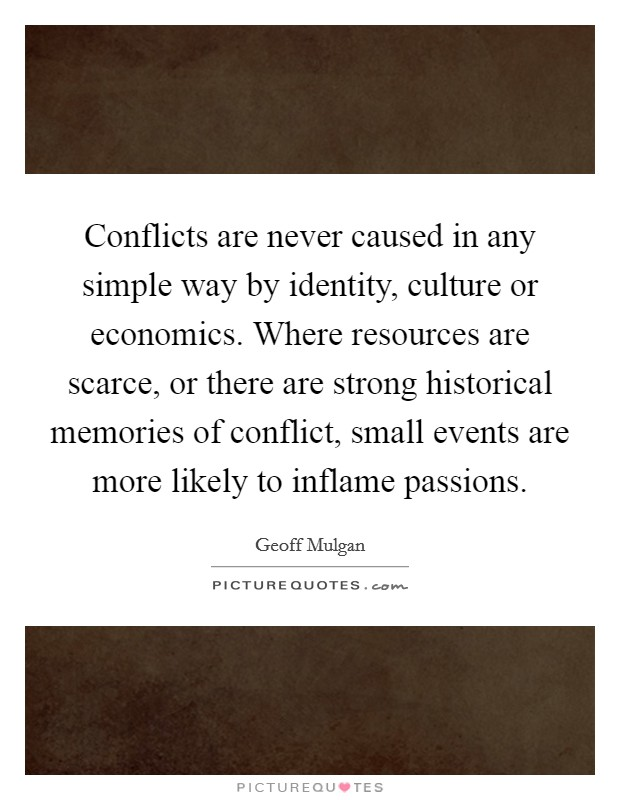 Conflicts are never caused in any simple way by identity, culture or economics. Where resources are scarce, or there are strong historical memories of conflict, small events are more likely to inflame passions Picture Quote #1