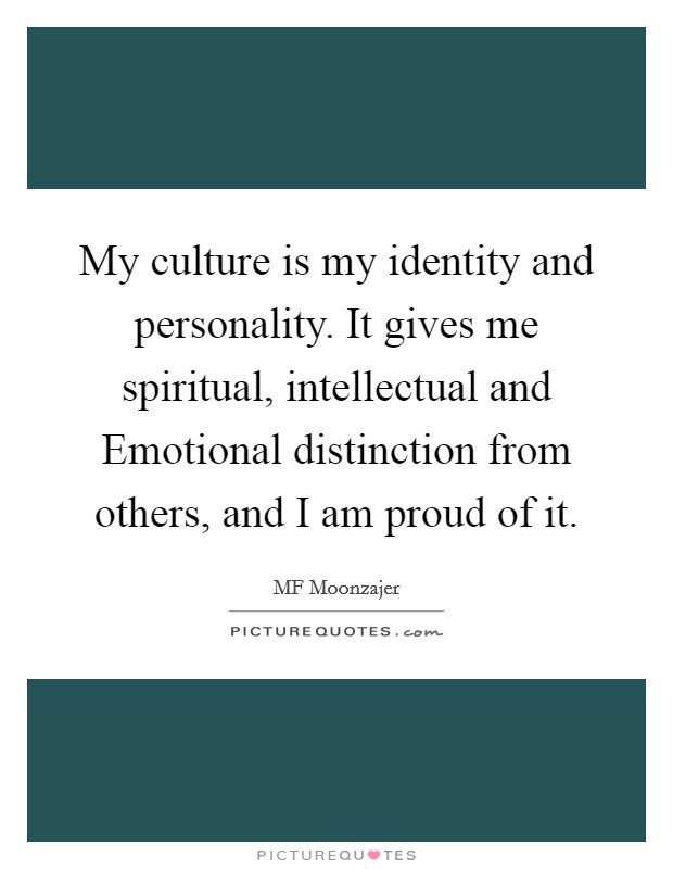 My culture is my identity and personality. It gives me spiritual, intellectual and Emotional distinction from others, and I am proud of it Picture Quote #1
