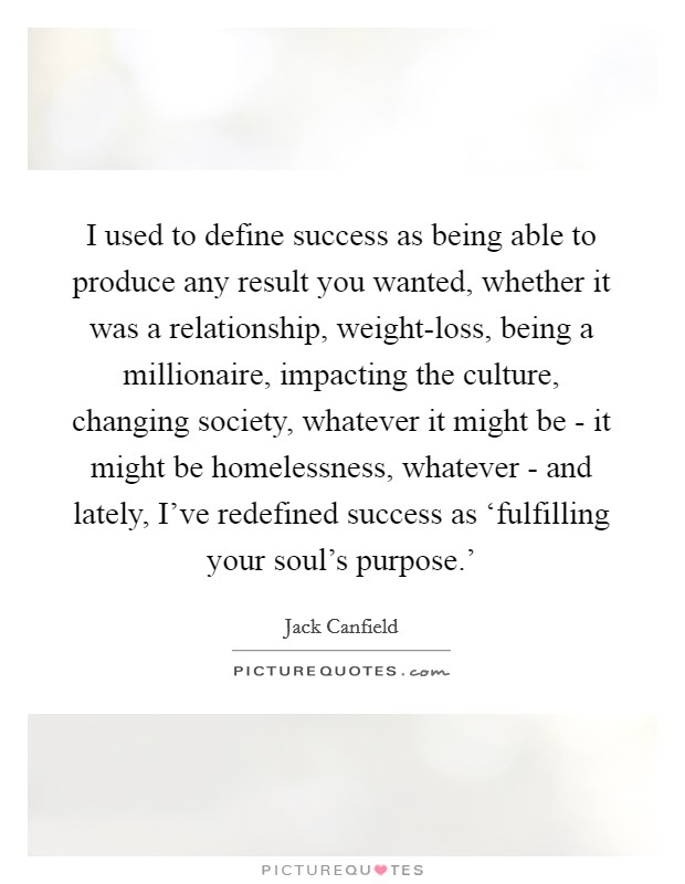 I used to define success as being able to produce any result you wanted, whether it was a relationship, weight-loss, being a millionaire, impacting the culture, changing society, whatever it might be - it might be homelessness, whatever - and lately, I've redefined success as 'fulfilling your soul's purpose.' Picture Quote #1