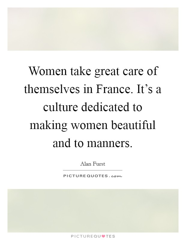 Women take great care of themselves in France. It's a culture dedicated to making women beautiful and to manners Picture Quote #1