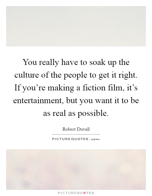 You really have to soak up the culture of the people to get it right. If you're making a fiction film, it's entertainment, but you want it to be as real as possible Picture Quote #1